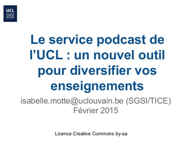 Le service podcast de l'UCL : un nouvel outil pour diversifier vos enseignements isabelle.motte@uclouvain.be (SGSI/TICE) F...