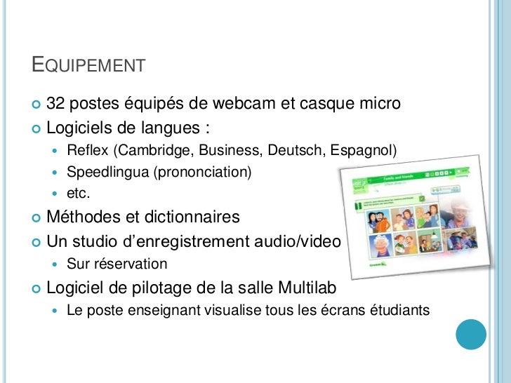 Equipement<br />32 postes équipés de webcam et casque micro<br />Logiciels de langues :<br />Reflex (Cambridge, Business, ...