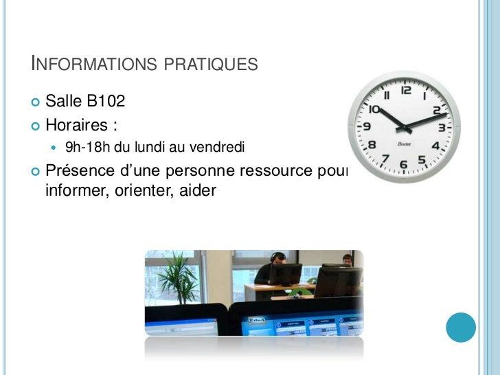 Informations pratiques<br />Salle B102<br />Horaires :<br />9h-18h du lundi au vendredi<br />Présence d'une personne resso...