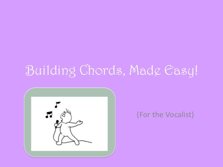Building Chords, Made Easy!                 (For the Vocalist)