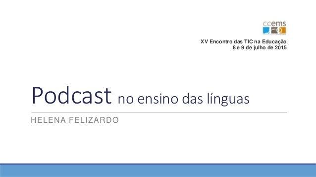 Podcast no ensino das línguas HELENA FELIZARDO XV Encontro das TIC na Educação 8 e 9 de julho de 2015
