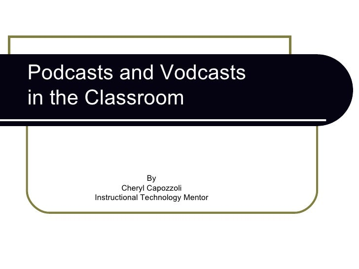 Podcasts and Vodcasts  in the Classroom By Cheryl Capozzoli Instructional Technology Mentor