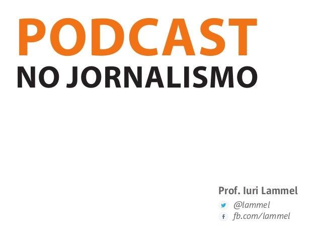 PODCAST NO JORNALISMO Prof. Iuri Lammel @lammel fb.com/lammel