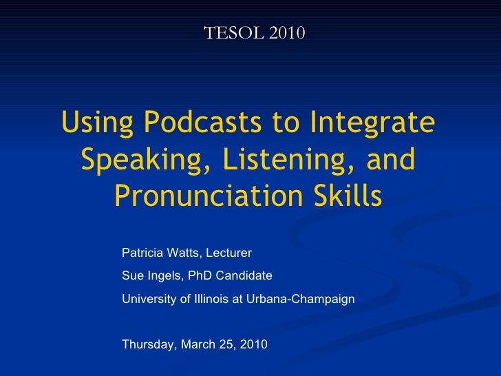 Using Podcasts to Integrate Speaking, Listening, and Pronunciation Skills TESOL 2010 Patricia Watts, Lecturer Sue Ingels, ...