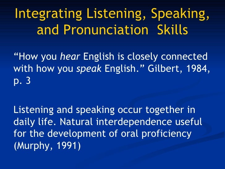integrating listening and speaking skills In fact, the integration of listening and speaking with reading and writing will make learners good listeners, speakers, readers and writers so as to be able to communicate effectively the mastery of these skills is a gradual process, especially when learning the english language .