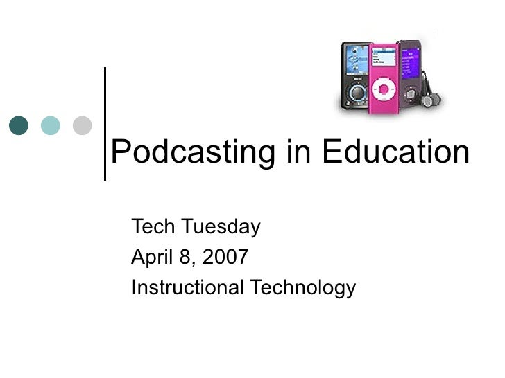 Podcasting in Education Tech Tuesday April 8, 2007 Instructional Technology