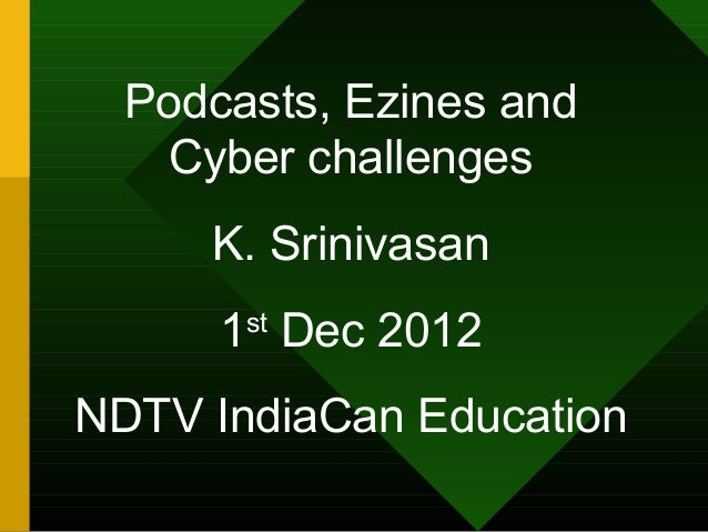 Podcasts, Ezines and    Cyber challenges     K. Srinivasan      1st Dec 2012NDTV IndiaCan Education