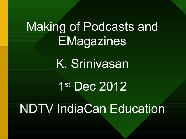 Making of Podcasts and      EMagazines     K. Srinivasan      1st Dec 2012NDTV IndiaCan Education