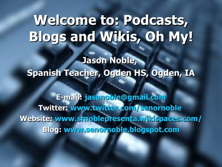 Welcome to: Podcasts,    Blogs and Wikis, Oh My!                Jason Noble,    Spanish Teacher, Ogden HS, Ogden, IA      ...