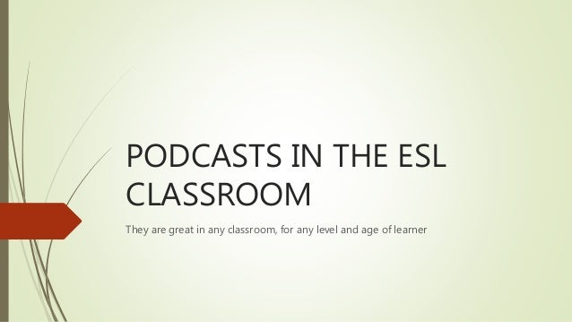 PODCASTS IN THE ESL CLASSROOM They are great in any classroom, for any level and age of learner