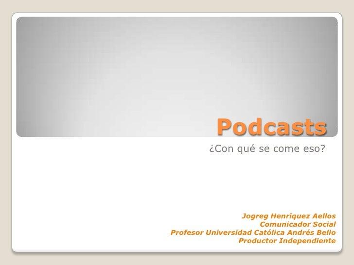 Podcasts<br />¿Con qué se come eso?<br />Jogreg Henríquez Aellos<br />Comunicador Social<br />Profesor Universidad Católic...