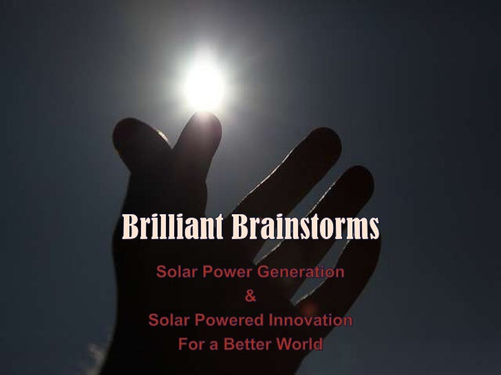 Brilliant Brainstorms<br />Solar Power Generation<br />&<br />Solar Powered Innovation<br />For a Better World<br />