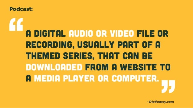 A digital audio or video file or recording, usually part of a themed series, that can be downloaded from a website to a me...