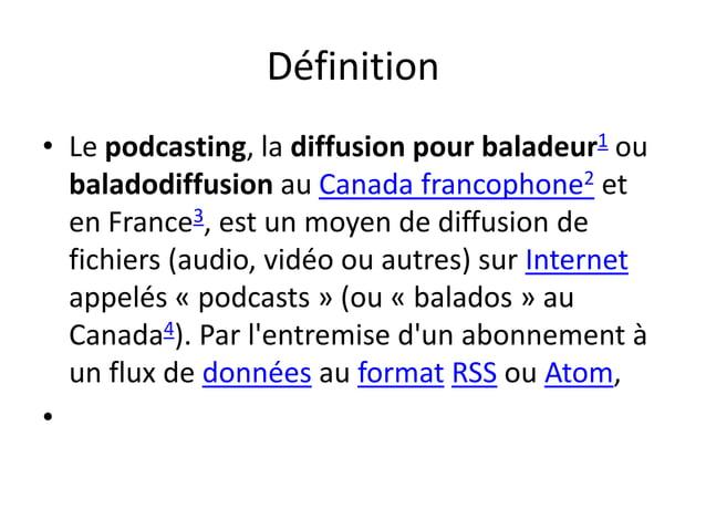 Définition • Le podcasting, la diffusion pour baladeur1 ou baladodiffusion au Canada francophone2 et en France3, est un mo...