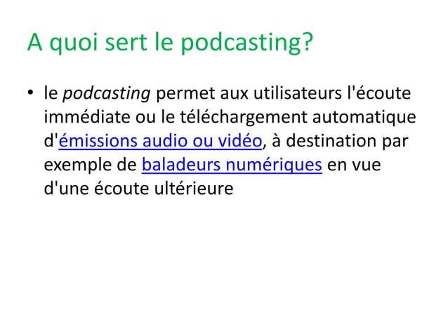 A quoi sert le podcasting? • le podcasting permet aux utilisateurs l'écoute immédiate ou le téléchargement automatique d'é...