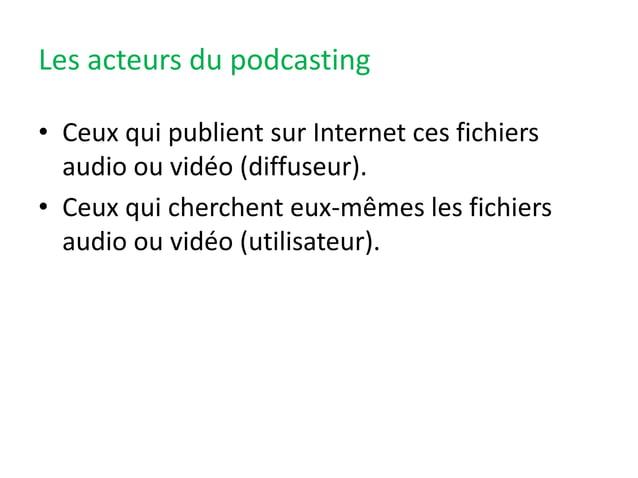 Les acteurs du podcasting • Ceux qui publient sur Internet ces fichiers audio ou vidéo (diffuseur). • Ceux qui cherchent e...