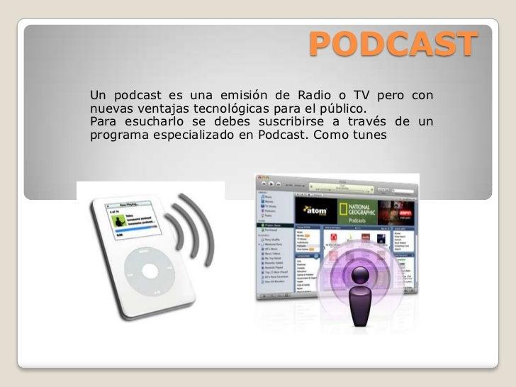 PODCAST Un podcast es una emisión de Radio o TV pero con nuevas ventajas tecnológicas para el público. Para esucharlo se d...