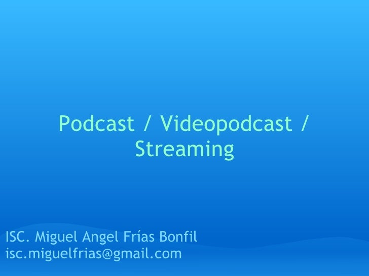Podcast / Videopodcast / Streaming ISC. Miguel Angel Frías Bonfil [email_address]
