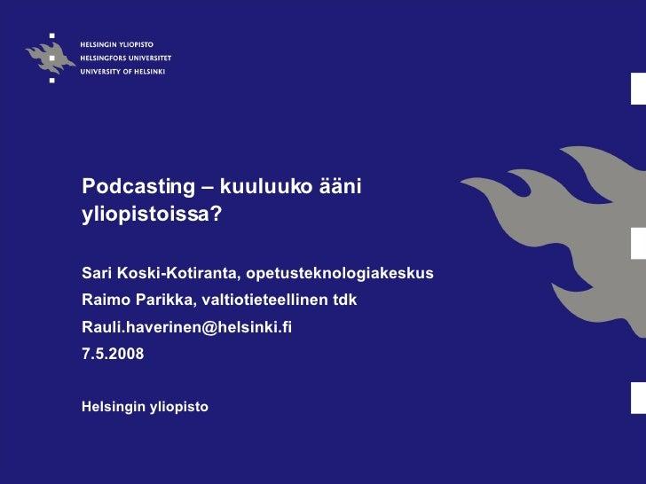Podcasting – kuuluuko ääni yliopistoissa?  Sari Koski-Kotiranta, o petusteknologiakeskus Raimo Parikka, valtiotieteellinen...
