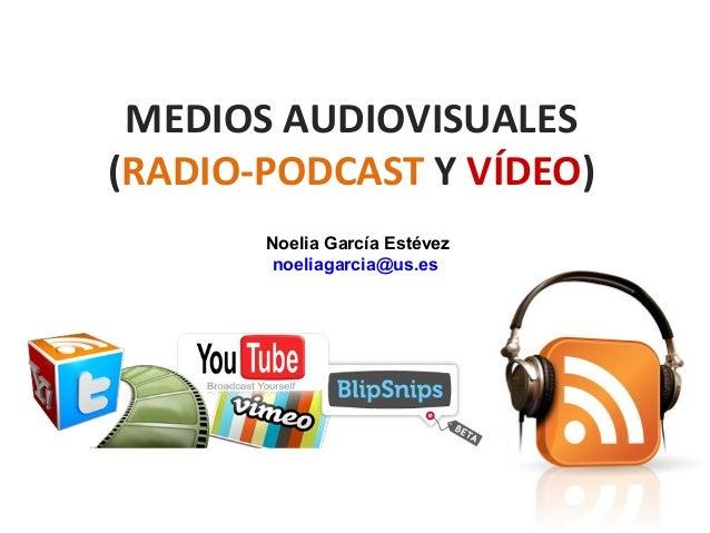 MEDIOS AUDIOVISUALES(RADIO-PODCAST Y VÍDEO)       Noelia García Estévez        noeliagarcia@us.es