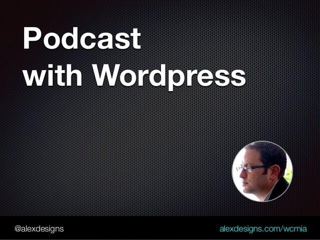 @alexdesigns alexdesigns.com/wcmia Podcast  with Wordpress