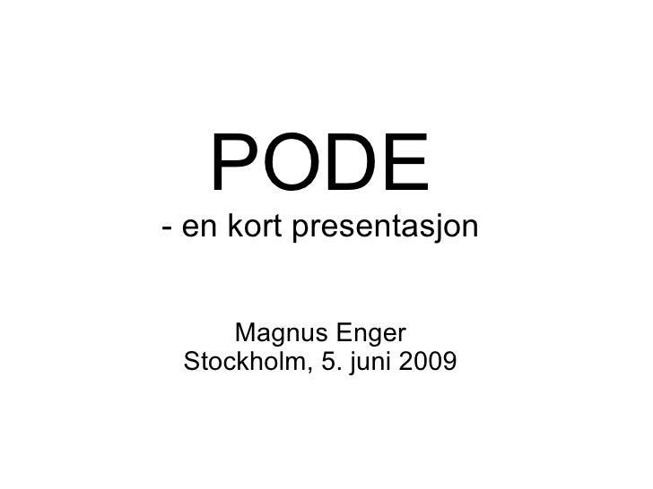 PODE - en kort presentasjon Magnus Enger Stockholm, 5. juni 2009