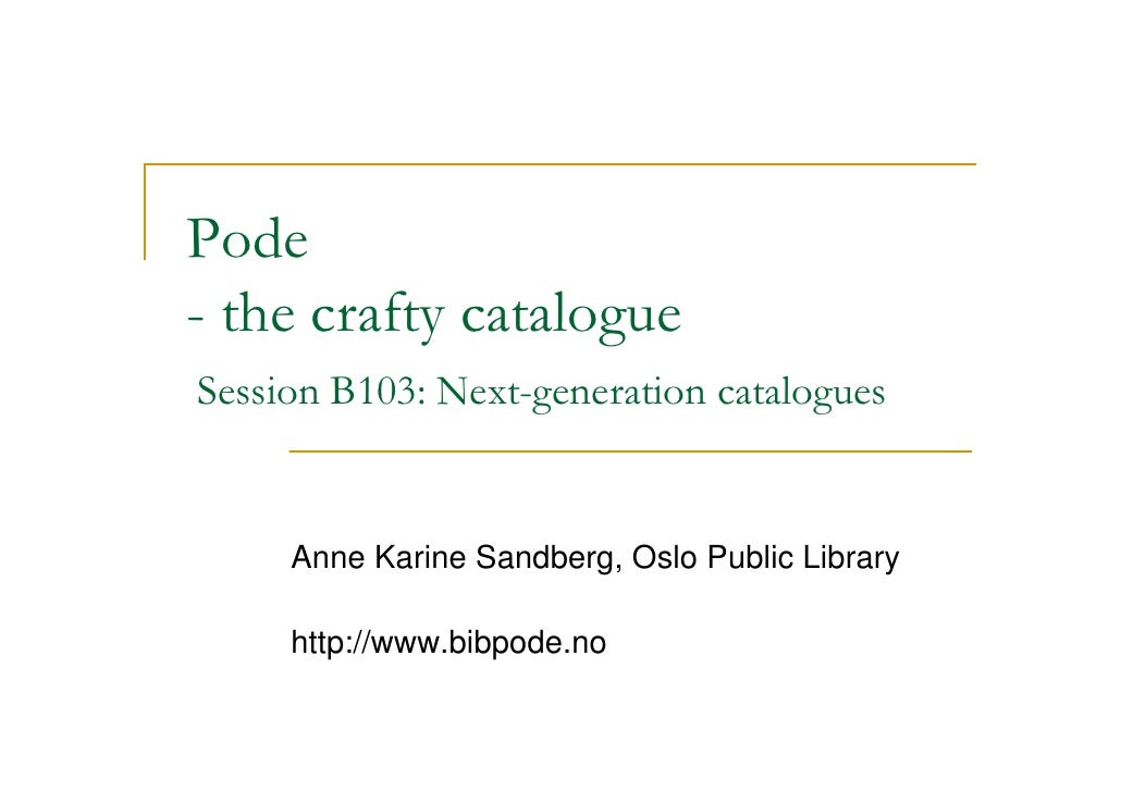 Pode - the crafty catalogue Session B103: Next-generation catalogues        Anne Karine Sandberg, Oslo Public Library     ...