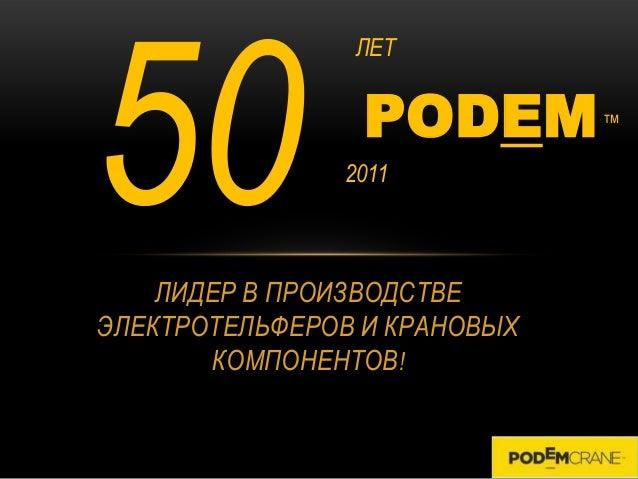 ЛЕТ                 PODEM        тм               2011    ЛИДЕР В ПРОИЗВОДСТВЕЭЛЕКТРОТЕЛЬФЕРОВ И КРАНОВЫХ       КОМПОНЕНТОВ!