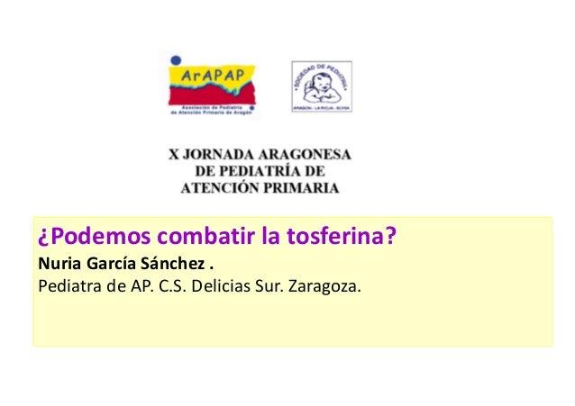 ¿Podemos combatir la tosferina? Nuria García Sánchez . Pediatra de AP. C.S. Delicias Sur. Zaragoza.