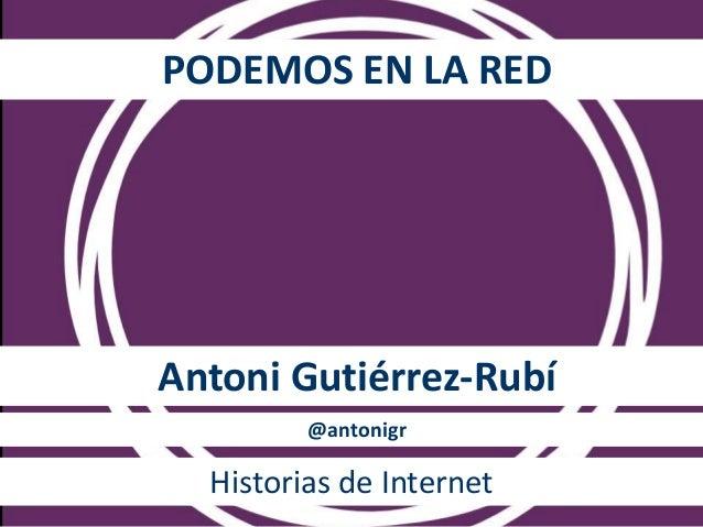 PODEMOS EN LA RED Antoni Gutiérrez-Rubí @antonigr Historias de Internet