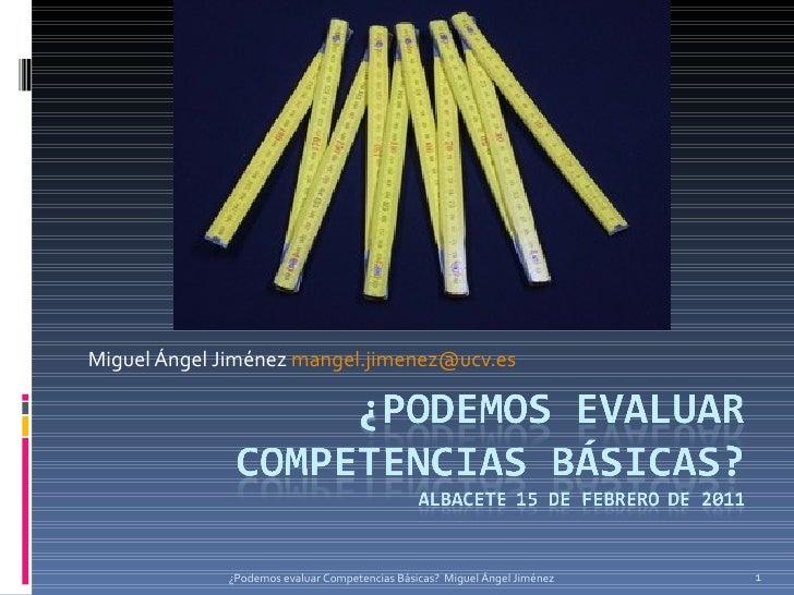 Miguel Ángel Jiménez  [email_address]   ¿Podemos evaluar Competencias Básicas?  Miguel Ángel Jiménez