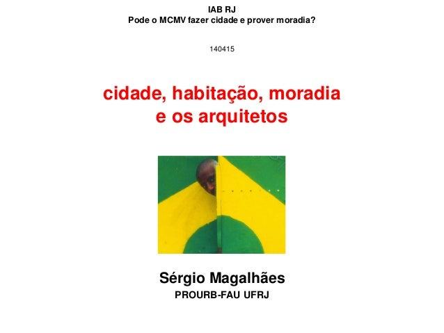 cidade, habitação, moradia e os arquitetos Sérgio Magalhães PROURB-FAU UFRJ IAB RJ Pode o MCMV fazer cidade e prover morad...