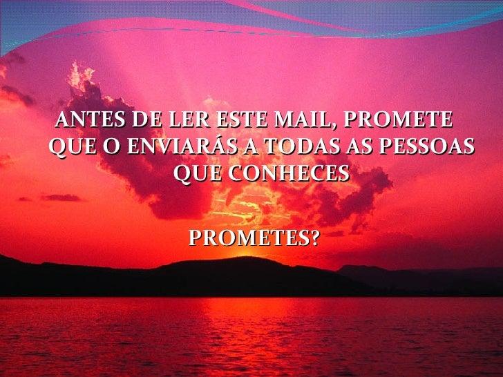 <ul><li>ANTES DE LER ESTE MAIL, PROMETE QUE O ENVIARÁS A TODAS AS PESSOAS QUE CONHECES </li></ul><ul><li>PROMETES? </li></ul>