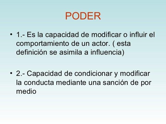 PODER• 1.- Es la capacidad de modificar o influir el  comportamiento de un actor. ( esta  definición se asimila a influenc...