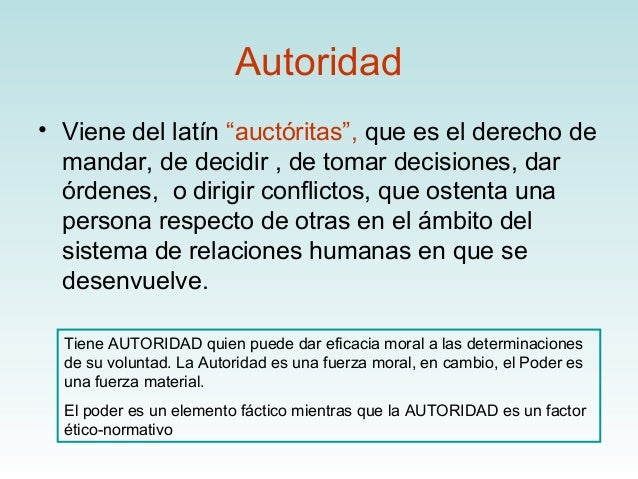 """Autoridad• Viene del latín """"auctóritas"""", que es el derecho de  mandar, de decidir , de tomar decisiones, dar  órdenes, o d..."""