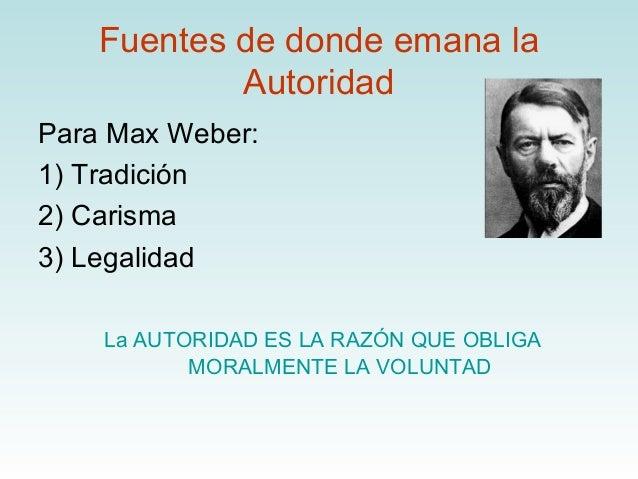 Fuentes de donde emana la            AutoridadPara Max Weber:1) Tradición2) Carisma3) Legalidad    La AUTORIDAD ES LA RAZÓ...