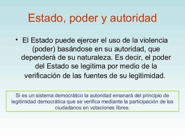 Estado, poder y autoridad • El Estado puede ejercer el uso de la violencia      (poder) basándose en su autoridad, que   d...