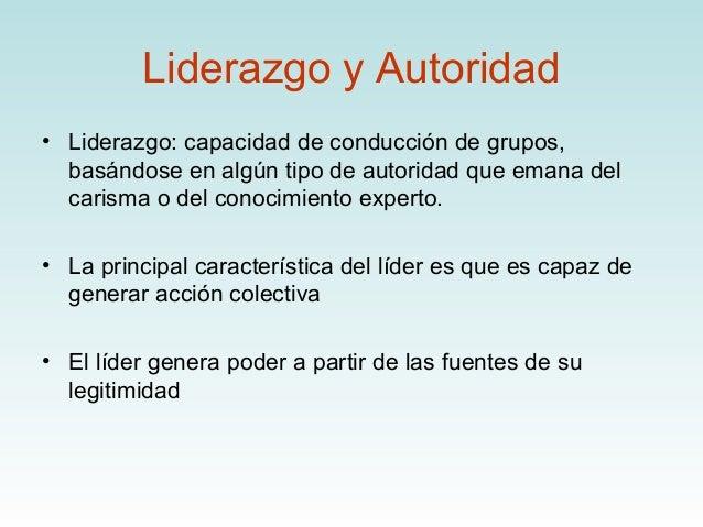 Liderazgo y Autoridad• Liderazgo: capacidad de conducción de grupos,  basándose en algún tipo de autoridad que emana del  ...