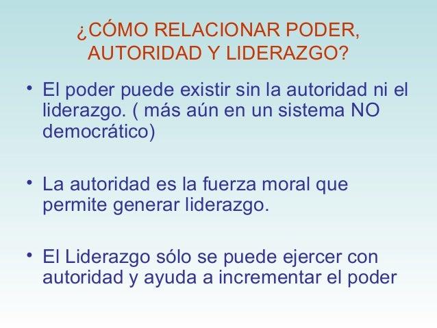 ¿CÓMO RELACIONAR PODER,       AUTORIDAD Y LIDERAZGO?• El poder puede existir sin la autoridad ni el  liderazgo. ( más aún ...