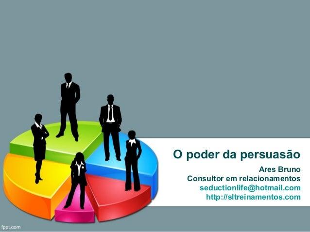 O poder da persuasãoAres BrunoConsultor em relacionamentosseductionlife@hotmail.comhttp://sltreinamentos.com