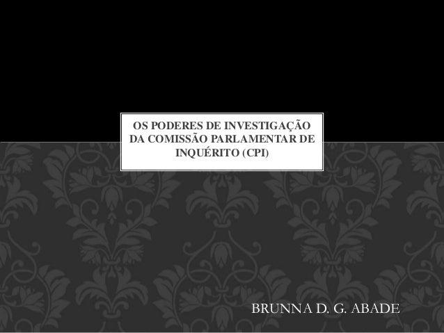 OS PODERES DE INVESTIGAÇÃO DA COMISSÃO PARLAMENTAR DE INQUÉRITO (CPI) BRUNNA D. G. ABADE