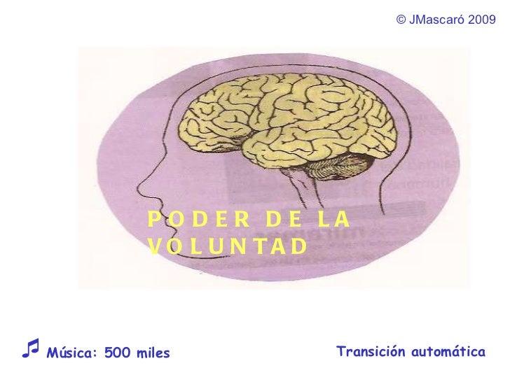 ©  JMascaró  2009 Transición automática  Música: 500 miles  PODER DE LA VOLUNTAD