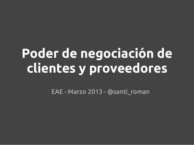 Poder de negociación de clientes y proveedores    EAE - Marzo 2013 - @santi_roman