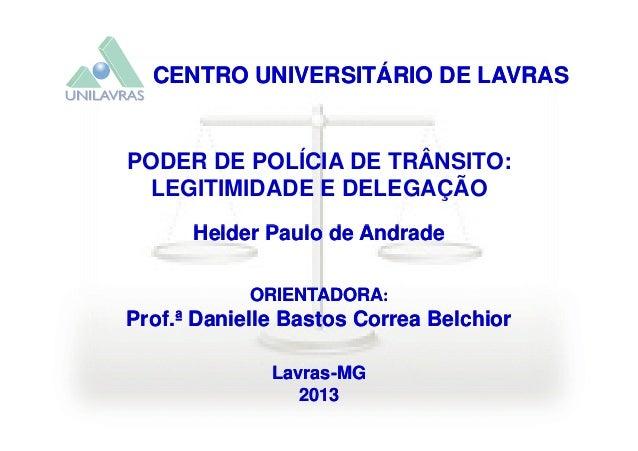 CENTRO UNIVERSITÁRIO DE LAVRASCENTRO UNIVERSITÁRIO DE LAVRAS PODER DE POLÍCIA DE TRÂNSITO: LEGITIMIDADE E DELEGAÇÃO Helder...