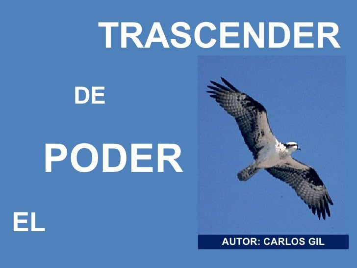 <ul><li>TRASCENDER </li></ul><ul><li>DE </li></ul><ul><li>PODER </li></ul><ul><li>EL </li></ul>AUTOR: CARLOS GIL