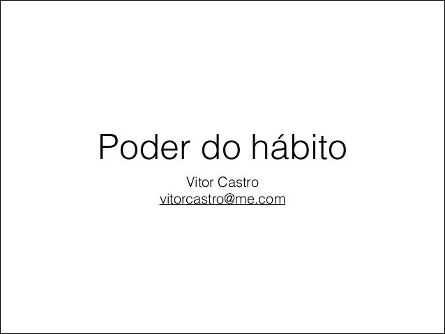 Poder do hábito Vitor Castro vitorcastro@me.com