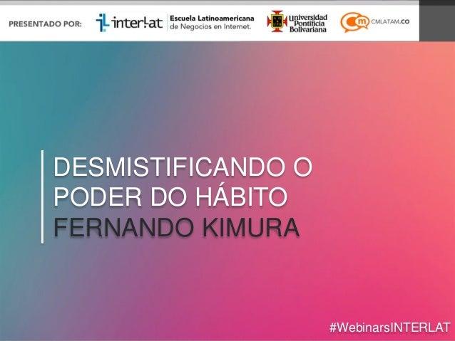DESMISTIFICANDO O PODER DO HÁBITO FERNANDO KIMURA #WebinarsINTERLAT