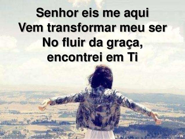 Senhor eis me aqui Vem transformar meu ser No fluir da graça, encontrei em Ti