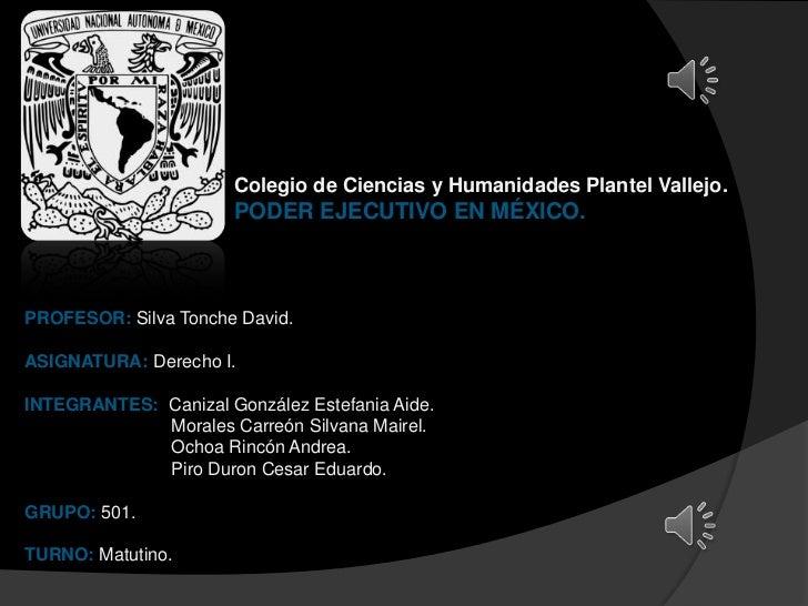 Colegio de Ciencias y Humanidades Plantel Vallejo.                       PODER EJECUTIVO EN MÉXICO.PROFESOR: Silva Tonche ...