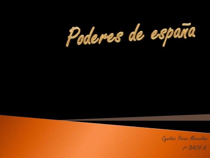 Poderes de españa<br />Cynthia Pérez Marcelino<br />2º BACH A. <br />